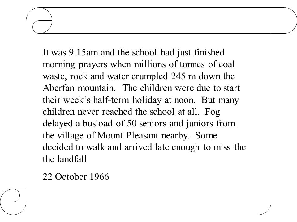 It was 9.15am and the school had just finished morning prayers when millions of tonnes of coal waste, rock and water crumpled 245 m down the Aberfan mountain. The children were due to start their week's half-term holiday at noon. But many children never reached the school at all. Fog delayed a busload of 50 seniors and juniors from the village of Mount Pleasant nearby. Some decided to walk and arrived late enough to miss the the landfall