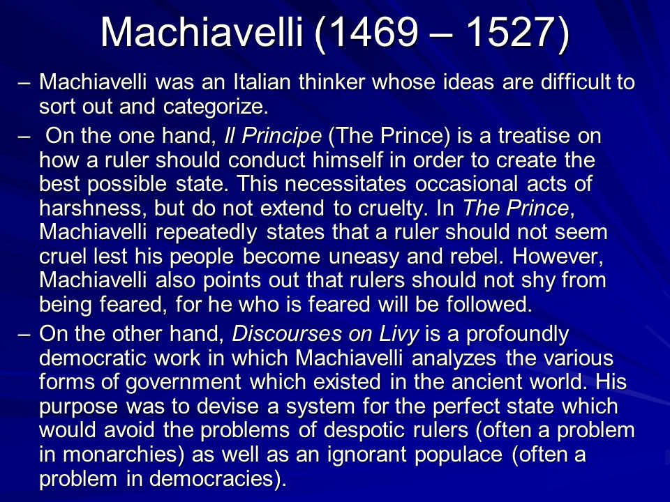 Machiavelli (1469 – 1527) Machiavelli was an Italian thinker whose ideas are difficult to sort out and categorize.