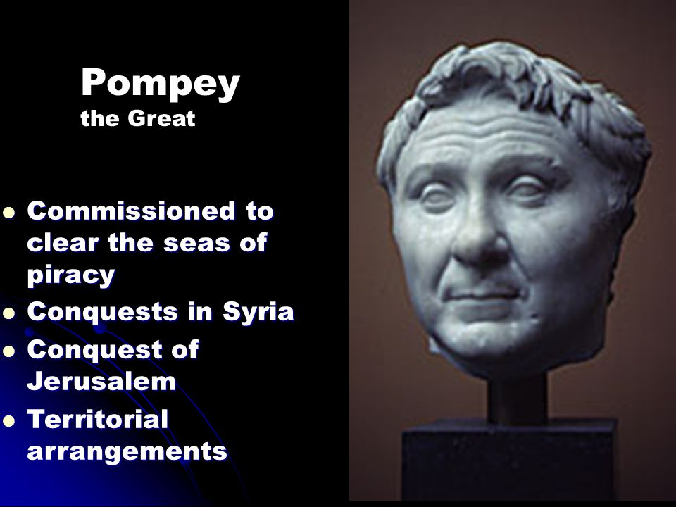Pompey Commissioned to clear the seas of piracy Conquests in Syria