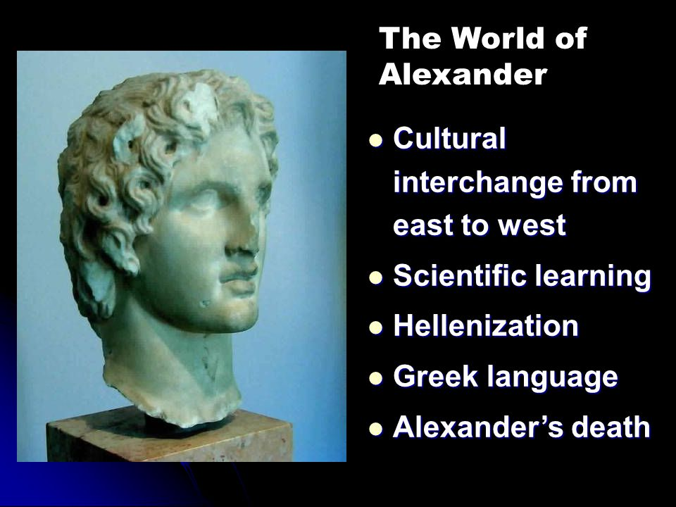 The World of Alexander. Cultural interchange from east to west. Scientific learning. Hellenization.