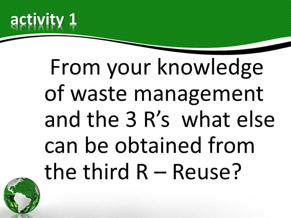 activity 1 From your knowledge of waste management and the 3 R's what else can be obtained from the third R – Reuse