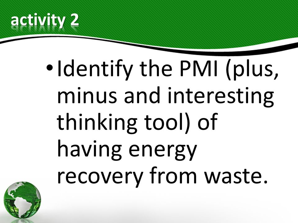 activity 2 Identify the PMI (plus, minus and interesting thinking tool) of having energy recovery from waste.