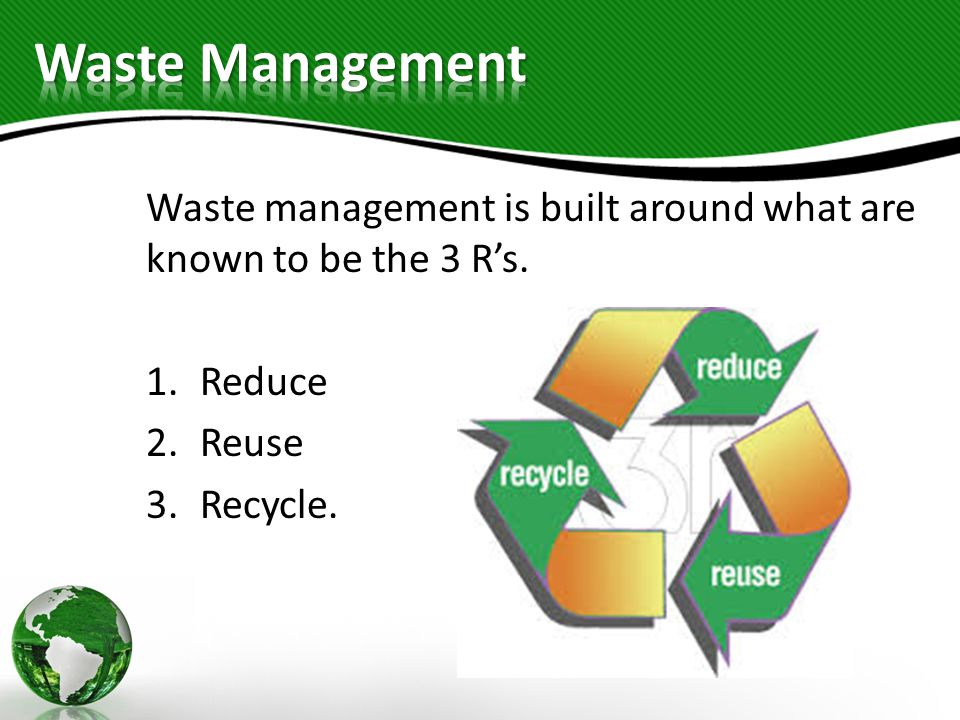 Waste Management Waste management is built around what are known to be the 3 R's.