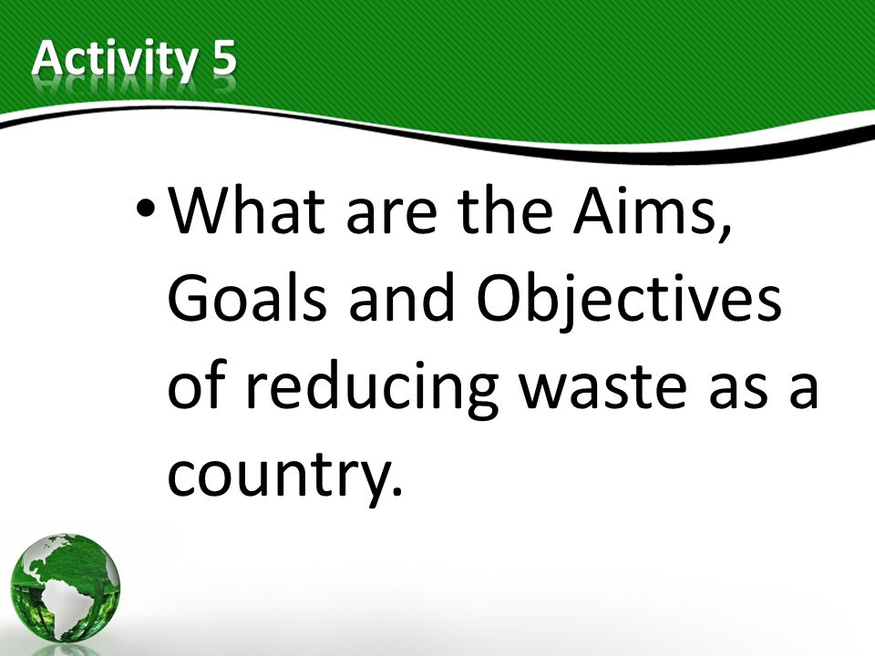 Activity 5 What are the Aims, Goals and Objectives of reducing waste as a country.