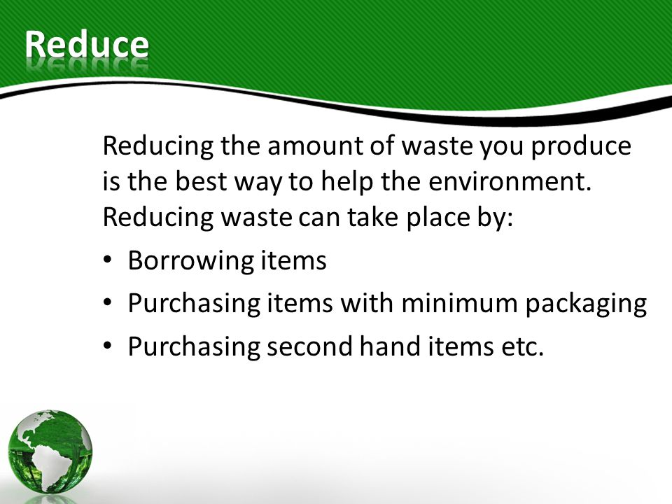 Reduce Reducing the amount of waste you produce is the best way to help the environment. Reducing waste can take place by: