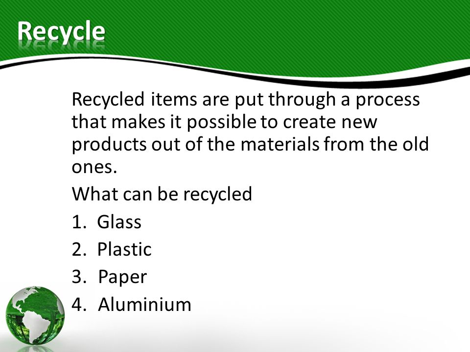 Recycle Recycled items are put through a process that makes it possible to create new products out of the materials from the old ones.