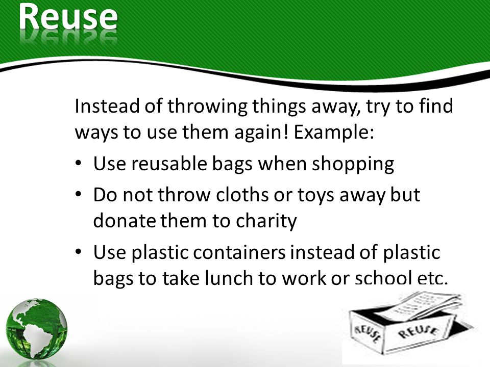 Reuse Instead of throwing things away, try to find ways to use them again! Example: Use reusable bags when shopping.
