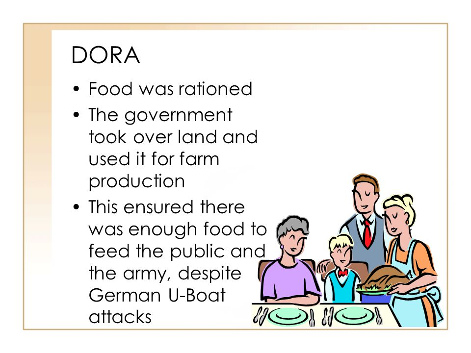 DORA Food was rationed. The government took over land and used it for farm production.