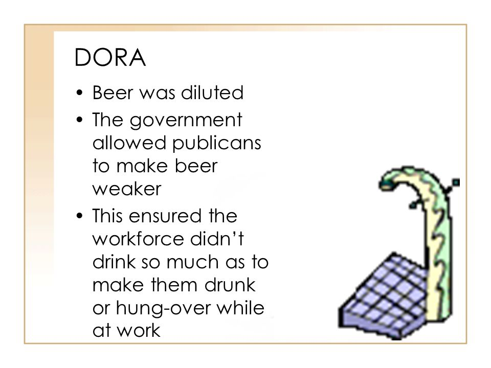 DORA Beer was diluted. The government allowed publicans to make beer weaker.