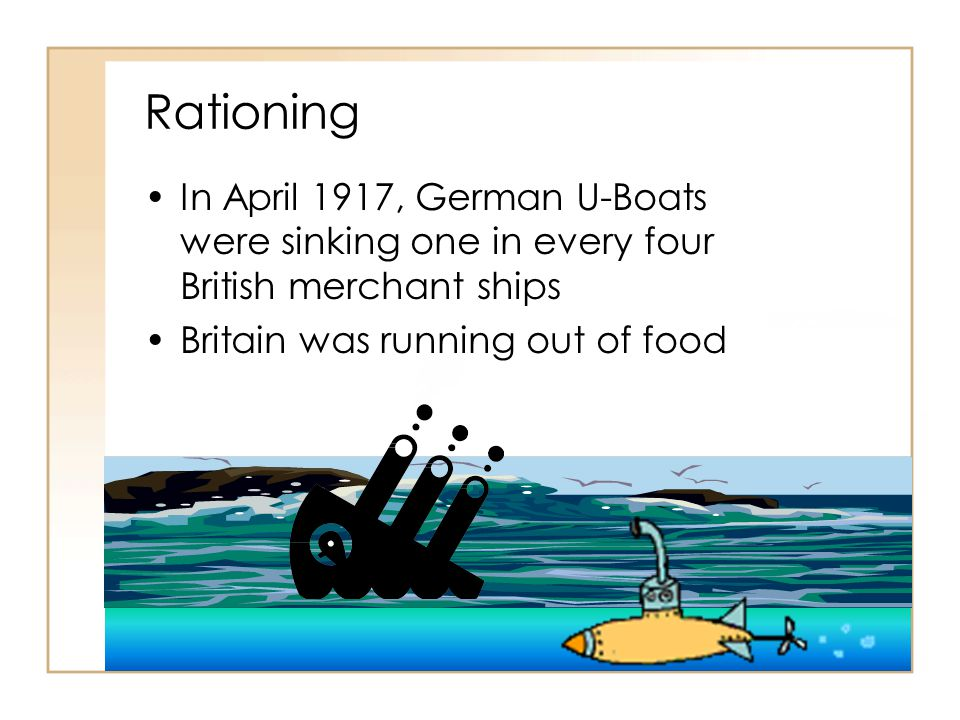 Rationing In April 1917, German U-Boats were sinking one in every four British merchant ships.