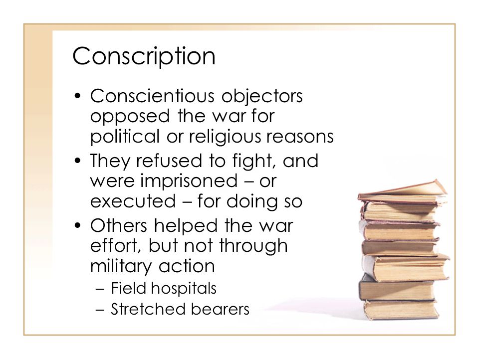 Conscription Conscientious objectors opposed the war for political or religious reasons.