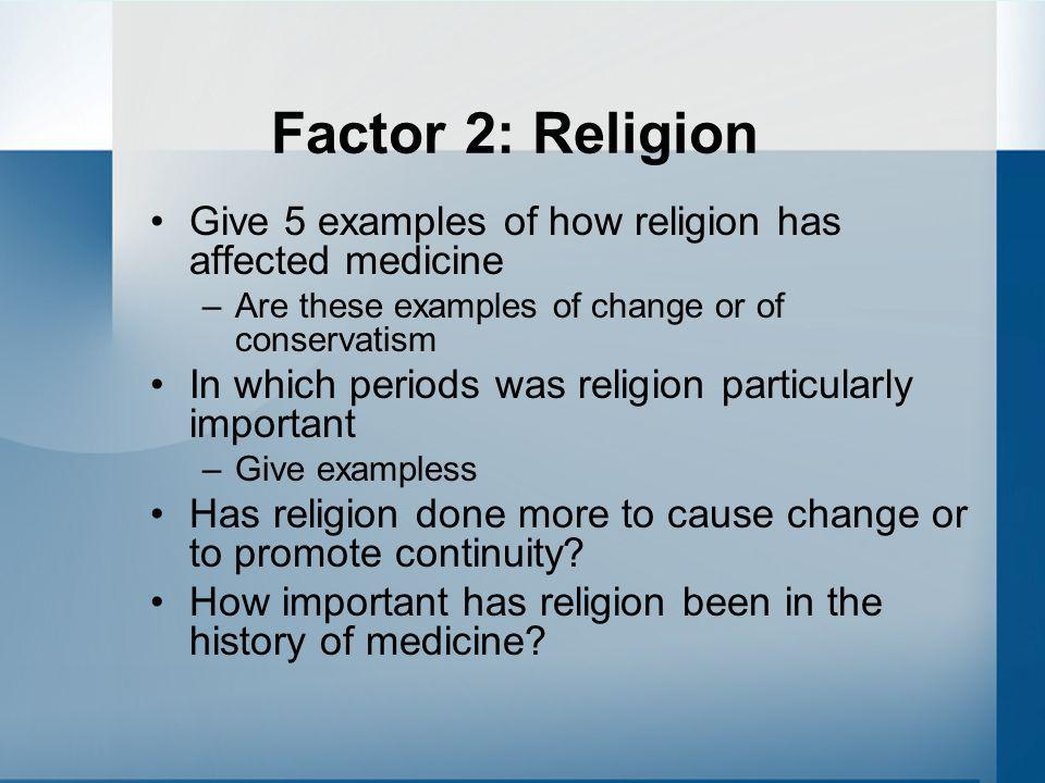 Factor 2: Religion Give 5 examples of how religion has affected medicine. Are these examples of change or of conservatism.