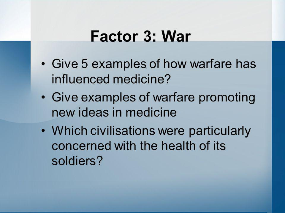 Factor 3: War Give 5 examples of how warfare has influenced medicine