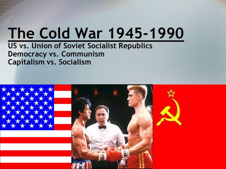 The Cold War 1945-1990 US vs. Union of Soviet Socialist Republics Democracy vs.