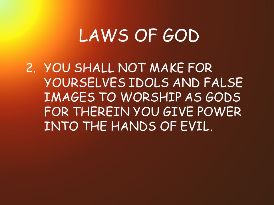 LAWS OF GOD 2. YOU SHALL NOT MAKE FOR YOURSELVES IDOLS AND FALSE IMAGES TO WORSHIP AS GODS FOR THEREIN YOU GIVE POWER INTO THE HANDS OF EVIL.