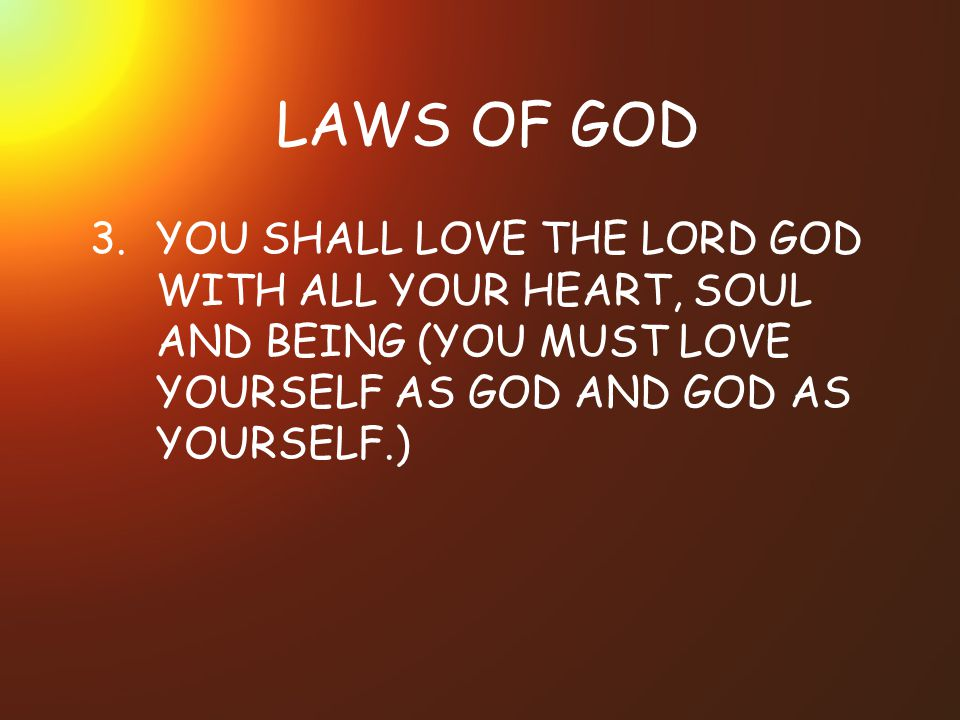 LAWS OF GOD 3. YOU SHALL LOVE THE LORD GOD WITH ALL YOUR HEART, SOUL AND BEING (YOU MUST LOVE YOURSELF AS GOD AND GOD AS YOURSELF.)