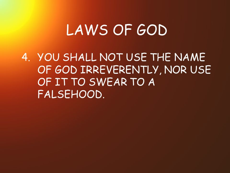 LAWS OF GOD 4. YOU SHALL NOT USE THE NAME OF GOD IRREVERENTLY, NOR USE OF IT TO SWEAR TO A FALSEHOOD.