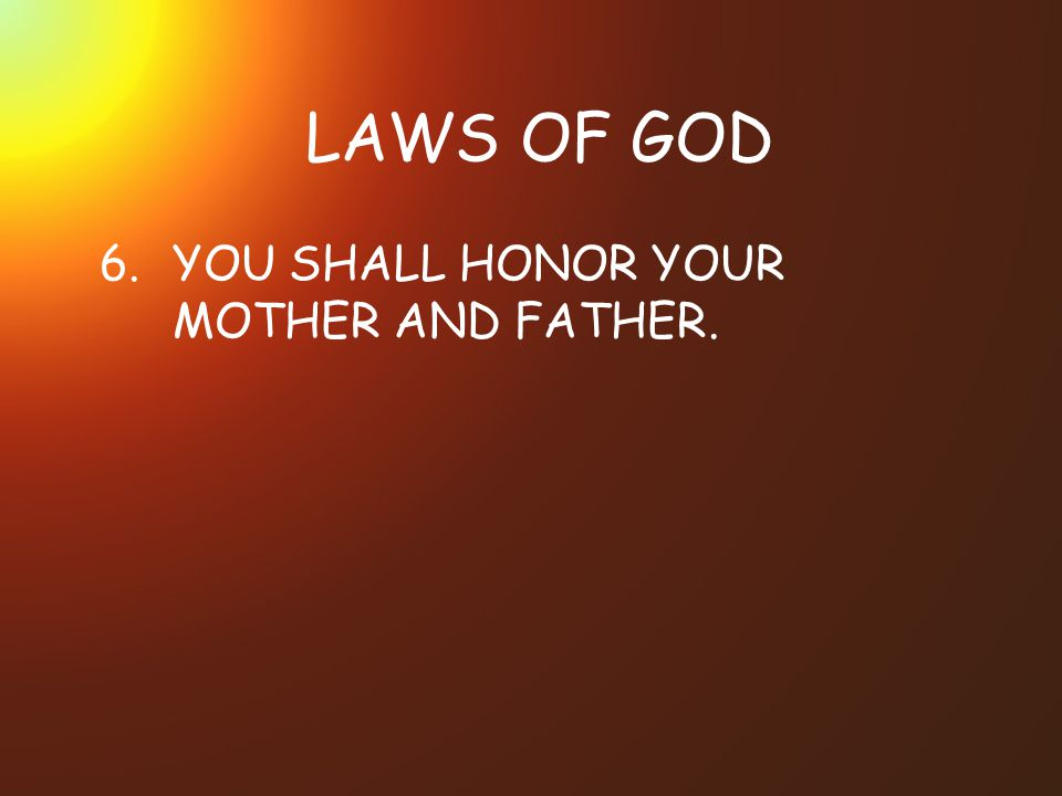 LAWS OF GOD 6. YOU SHALL HONOR YOUR MOTHER AND FATHER.