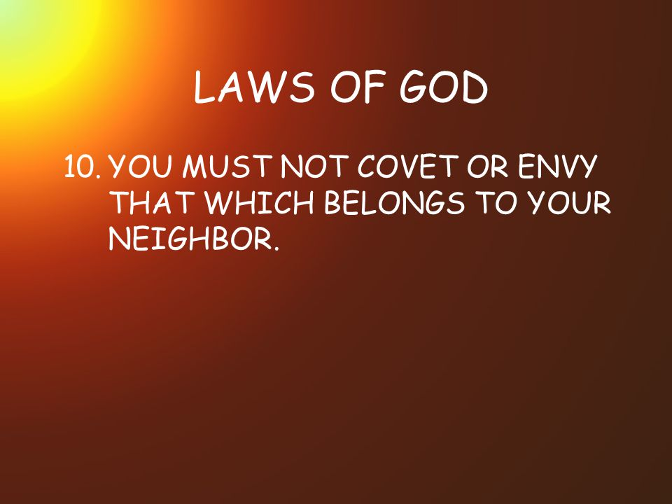 LAWS OF GOD 10. YOU MUST NOT COVET OR ENVY THAT WHICH BELONGS TO YOUR NEIGHBOR.