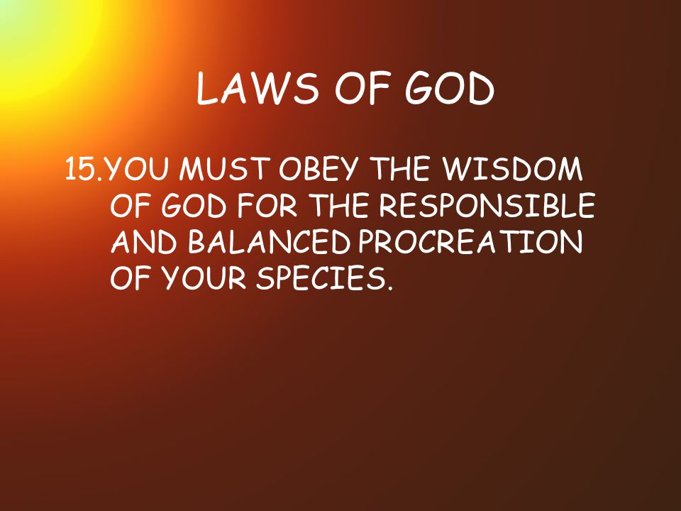 LAWS OF GOD 15.YOU MUST OBEY THE WISDOM OF GOD FOR THE RESPONSIBLE AND BALANCED PROCREATION OF YOUR SPECIES.