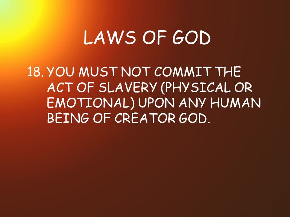 LAWS OF GOD 18. YOU MUST NOT COMMIT THE ACT OF SLAVERY (PHYSICAL OR EMOTIONAL) UPON ANY HUMAN BEING OF CREATOR GOD.