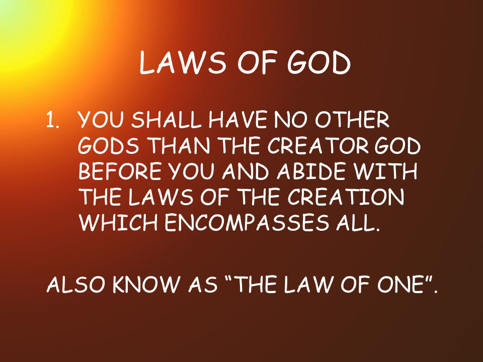 LAWS OF GOD YOU SHALL HAVE NO OTHER GODS THAN THE CREATOR GOD BEFORE YOU AND ABIDE WITH THE LAWS OF THE CREATION WHICH ENCOMPASSES ALL.