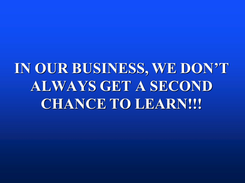 IN OUR BUSINESS, WE DON'T ALWAYS GET A SECOND CHANCE TO LEARN!!!