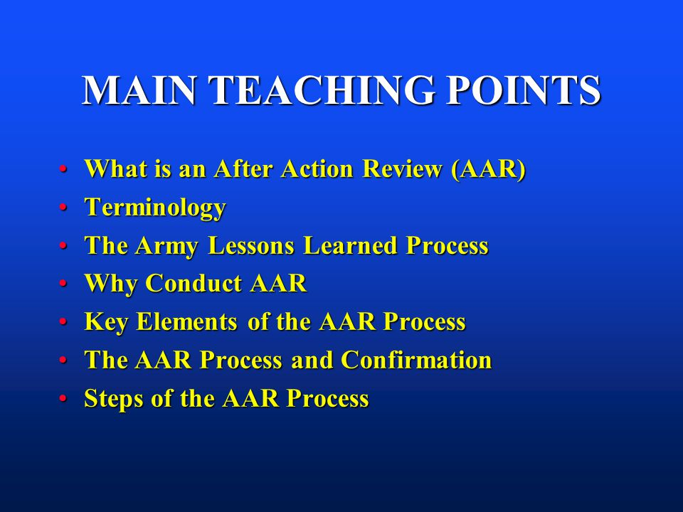 MAIN TEACHING POINTS What is an After Action Review (AAR) Terminology