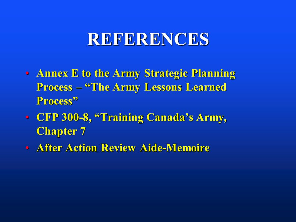 REFERENCES Annex E to the Army Strategic Planning Process – The Army Lessons Learned Process CFP 300-8, Training Canada's Army, Chapter 7.