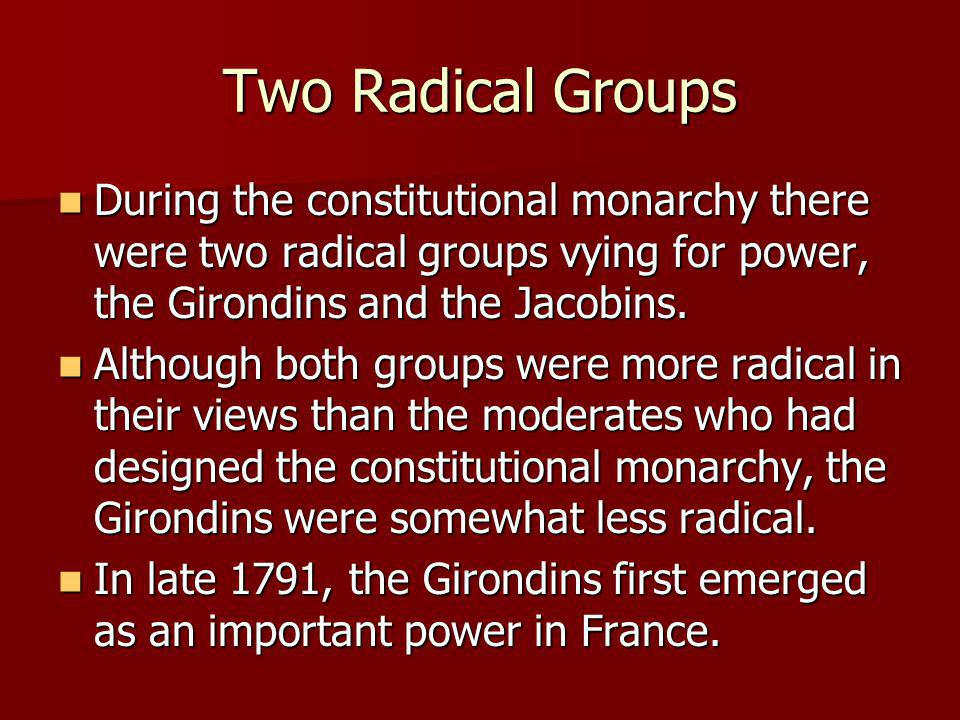 Two Radical Groups During the constitutional monarchy there were two radical groups vying for power, the Girondins and the Jacobins.