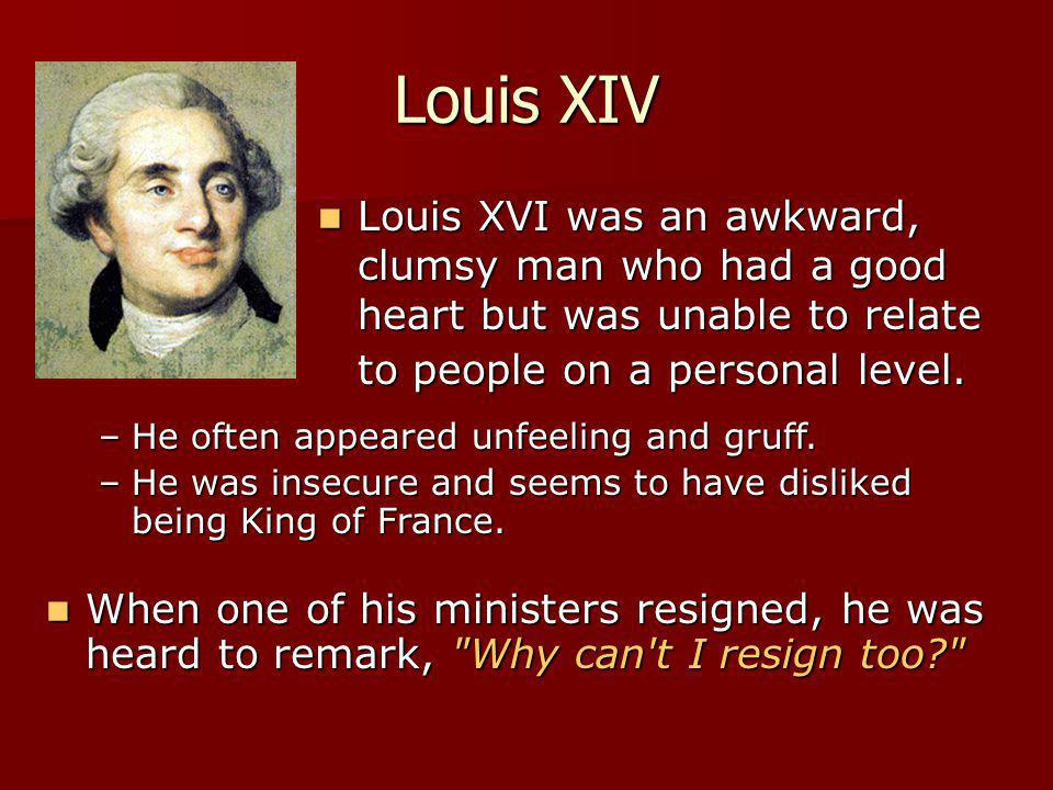 Louis XIV Louis XVI was an awkward, clumsy man who had a good heart but was unable to relate to people on a personal level.