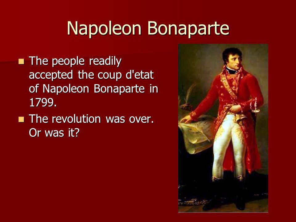 Napoleon Bonaparte The people readily accepted the coup d etat of Napoleon Bonaparte in 1799.