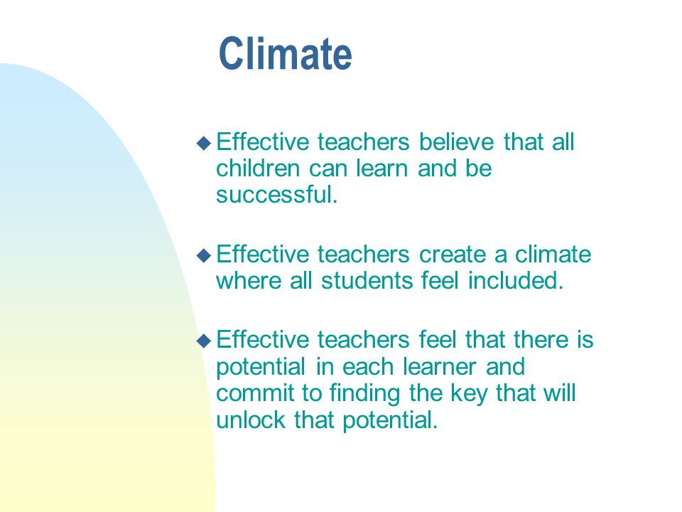 Climate Effective teachers believe that all children can learn and be successful.