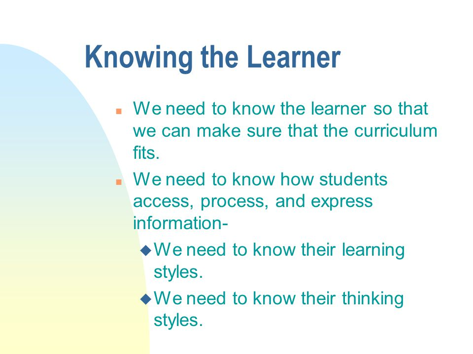 Knowing the Learner We need to know the learner so that we can make sure that the curriculum fits.