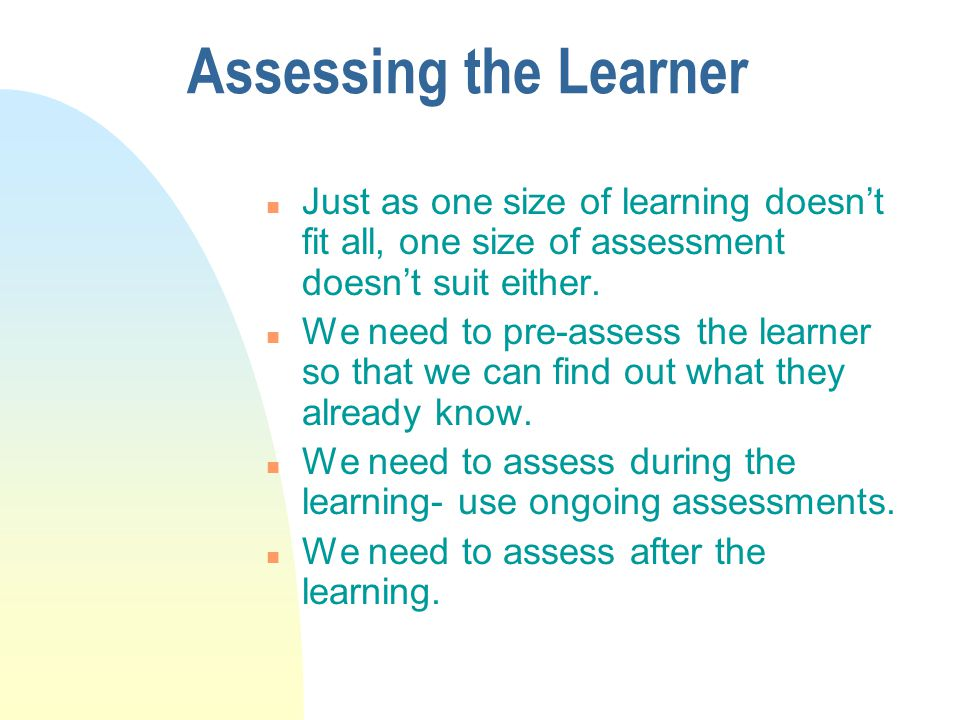 Assessing the Learner Just as one size of learning doesn't fit all, one size of assessment doesn't suit either.