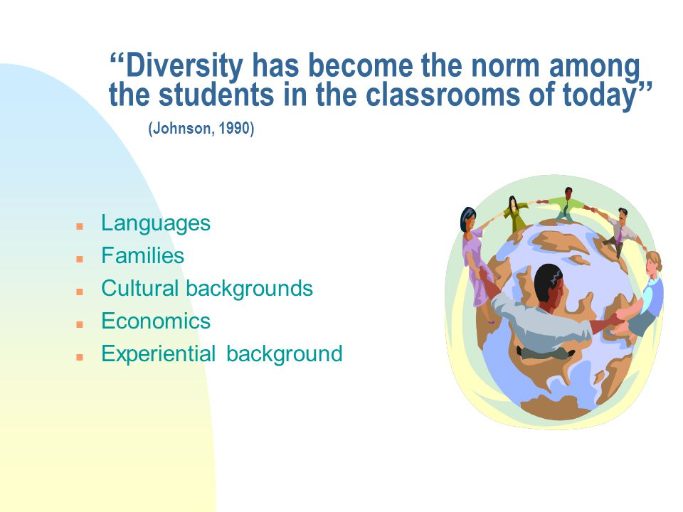 Diversity has become the norm among the students in the classrooms of today (Johnson, 1990)