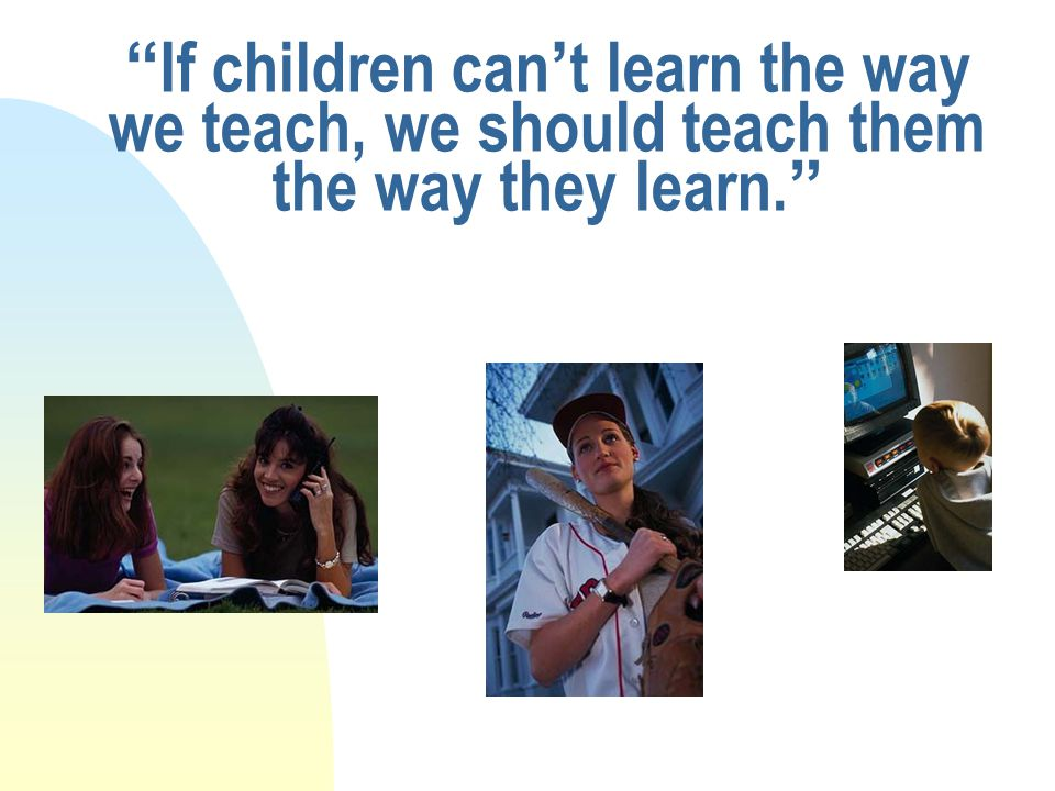 If children can't learn the way we teach, we should teach them the way they learn.