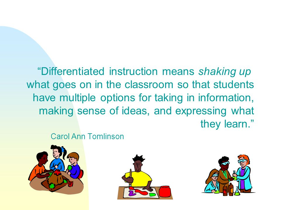 Differentiated instruction means shaking up what goes on in the classroom so that students have multiple options for taking in information, making sense of ideas, and expressing what they learn.