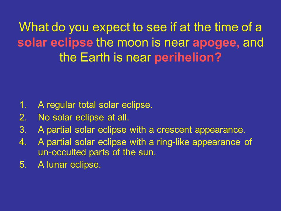 What do you expect to see if at the time of a solar eclipse the moon is near apogee, and the Earth is near perihelion