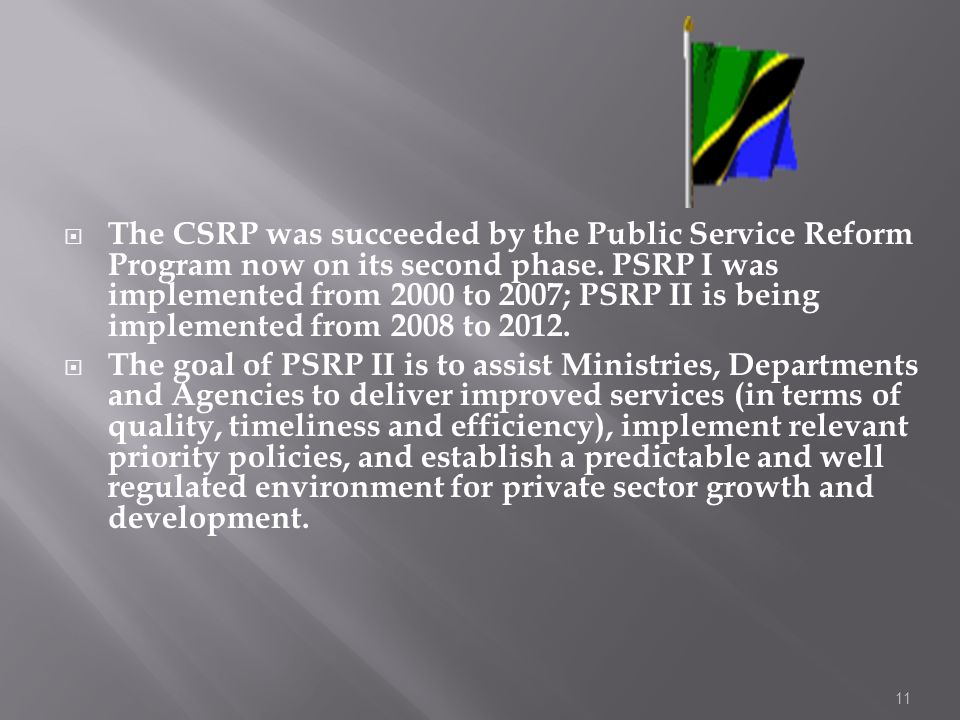 The CSRP was succeeded by the Public Service Reform Program now on its second phase. PSRP I was implemented from 2000 to 2007; PSRP II is being implemented from 2008 to 2012.