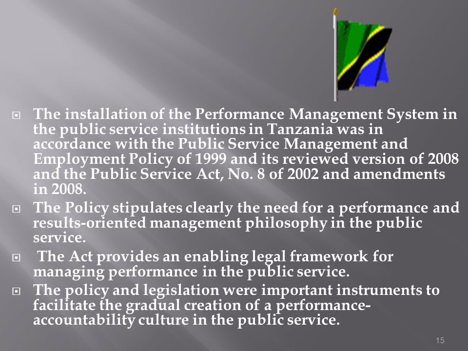The installation of the Performance Management System in the public service institutions in Tanzania was in accordance with the Public Service Management and Employment Policy of 1999 and its reviewed version of 2008 and the Public Service Act, No. 8 of 2002 and amendments in 2008.