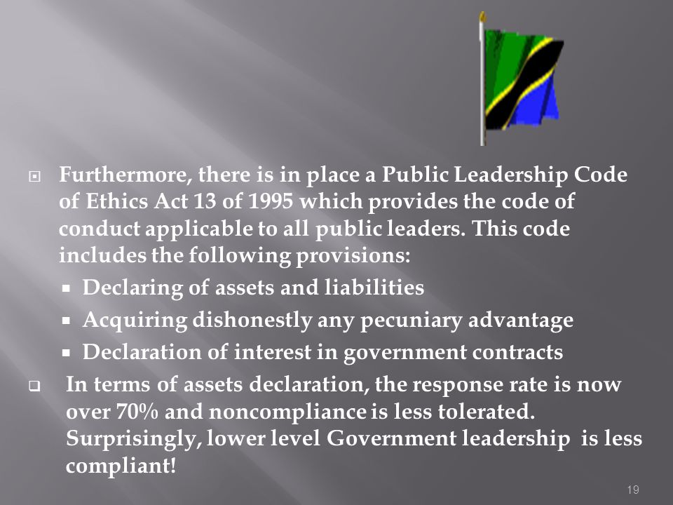 Furthermore, there is in place a Public Leadership Code of Ethics Act 13 of 1995 which provides the code of conduct applicable to all public leaders. This code includes the following provisions:
