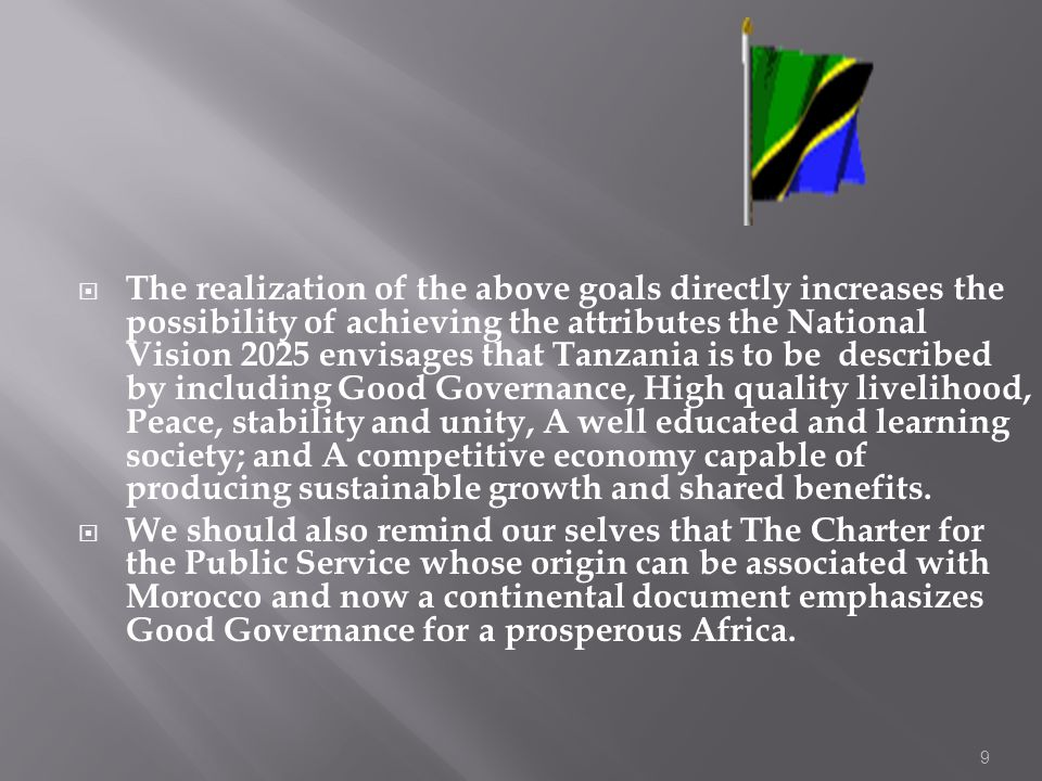 The realization of the above goals directly increases the possibility of achieving the attributes the National Vision 2025 envisages that Tanzania is to be described by including Good Governance, High quality livelihood, Peace, stability and unity, A well educated and learning society; and A competitive economy capable of producing sustainable growth and shared benefits.