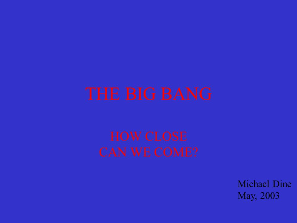THE BIG BANG HOW CLOSE CAN WE COME Michael Dine May, 2003