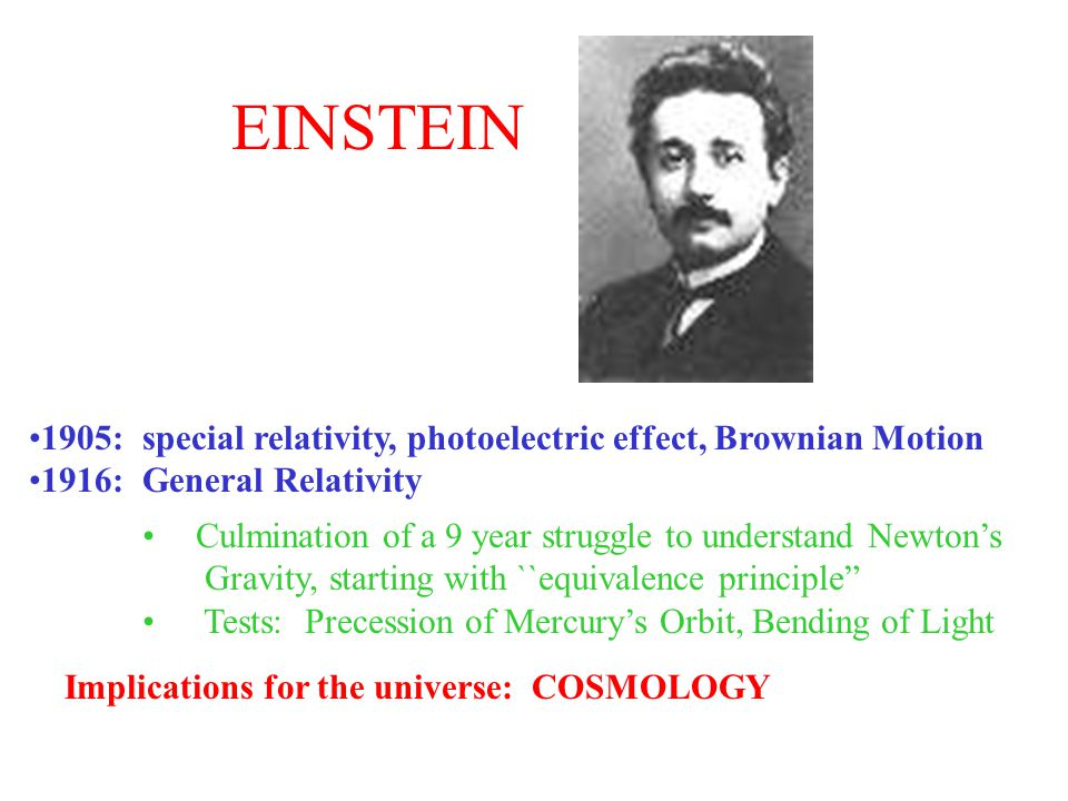 EINSTEIN 1905: special relativity, photoelectric effect, Brownian Motion. 1916: General Relativity.
