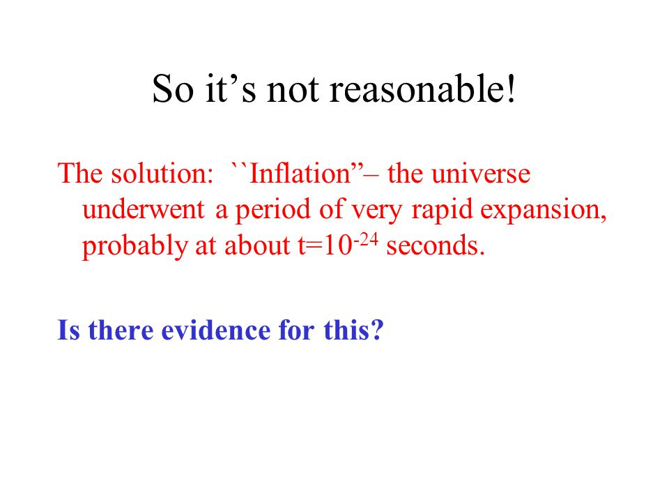 So it's not reasonable! The solution: ``Inflation – the universe underwent a period of very rapid expansion, probably at about t=10-24 seconds.