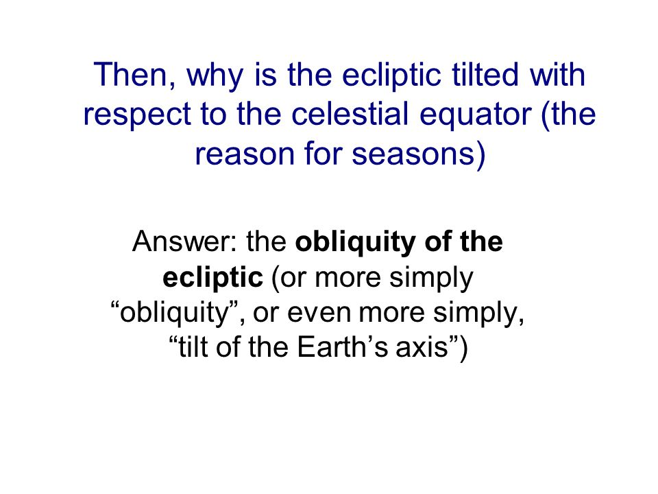 Then, why is the ecliptic tilted with respect to the celestial equator (the reason for seasons)
