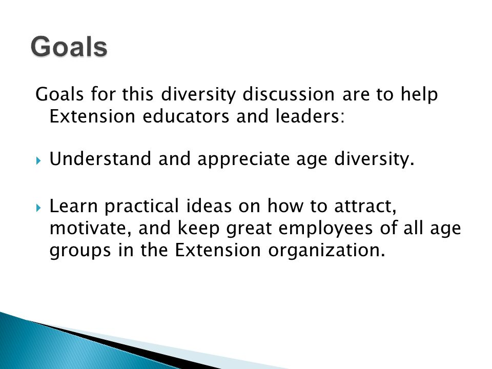 Goals Goals for this diversity discussion are to help Extension educators and leaders: Understand and appreciate age diversity.