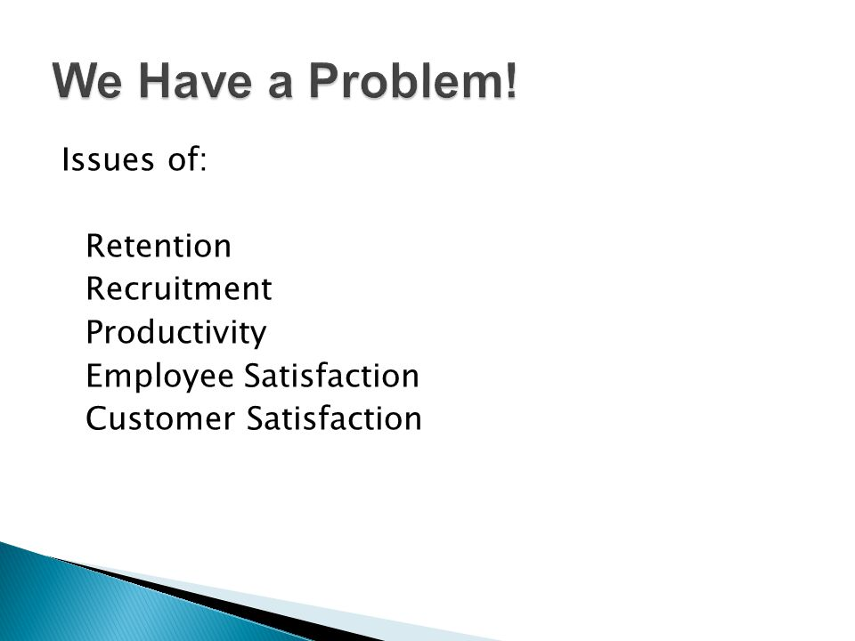 We Have a Problem! Issues of: Retention Recruitment Productivity Employee Satisfaction Customer Satisfaction