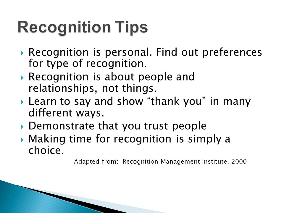 Recognition Tips Recognition is personal. Find out preferences for type of recognition. Recognition is about people and relationships, not things.
